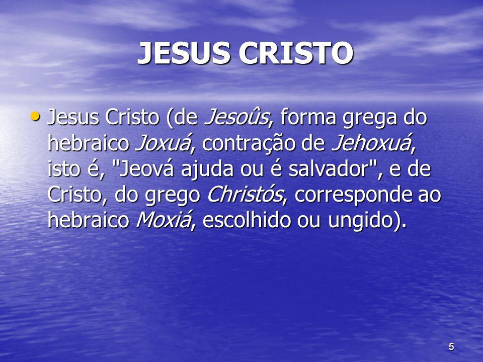 5 JESUS CRISTO JESUS CRISTO Jesus Cristo (de Jesoûs, forma grega do hebraico Joxuá, contração de Jehoxuá, isto é,