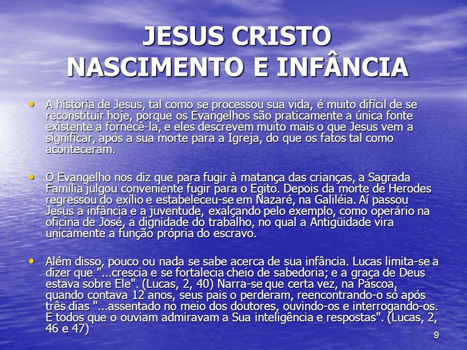 9 JESUS CRISTO NASCIMENTO E INFÂNCIA JESUS CRISTO NASCIMENTO E INFÂNCIA A história de Jesus, tal como se processou sua vida, é muito difícil de se rec