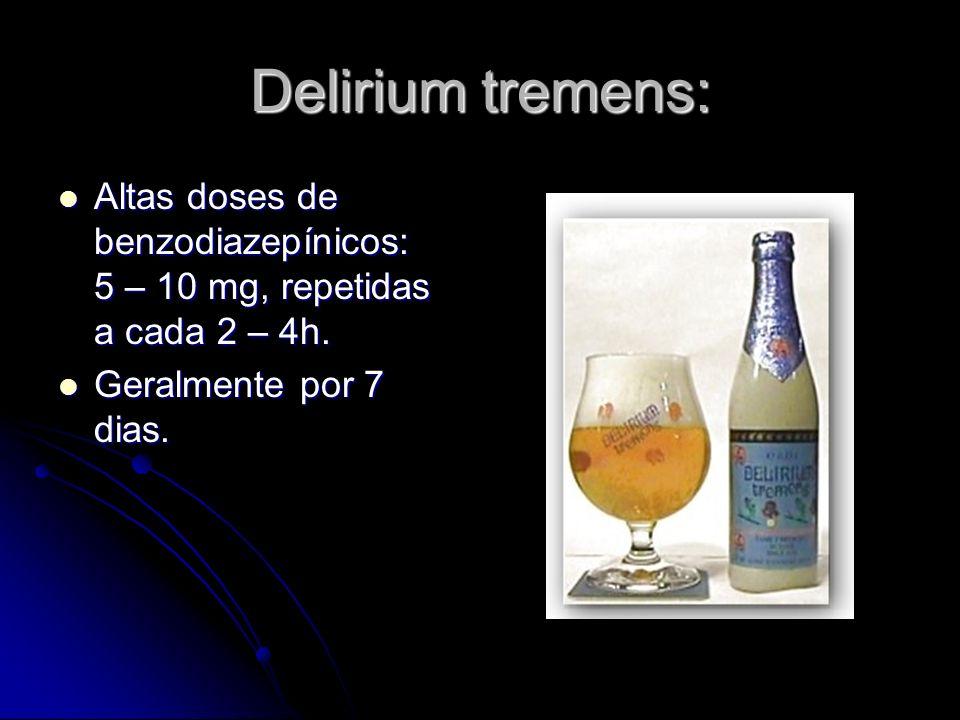 Delirium tremens: Altas doses de benzodiazepínicos: 5 – 10 mg, repetidas a cada 2 – 4h. Altas doses de benzodiazepínicos: 5 – 10 mg, repetidas a cada