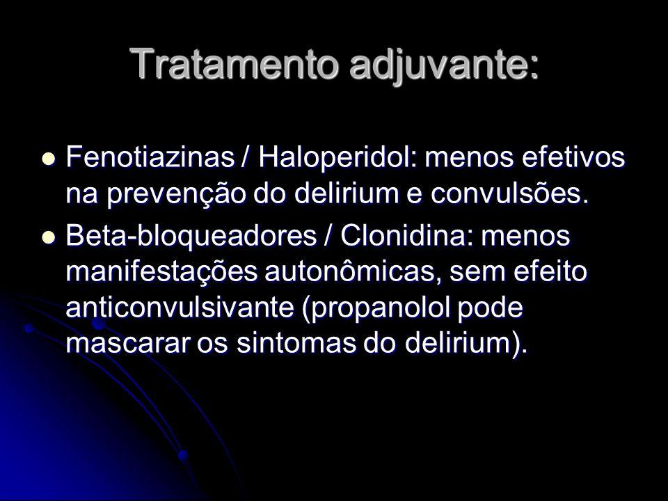 Tratamento adjuvante: Fenotiazinas / Haloperidol: menos efetivos na prevenção do delirium e convulsões. Fenotiazinas / Haloperidol: menos efetivos na