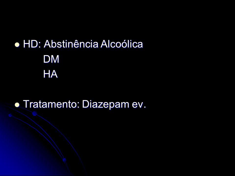 HD: Abstinência Alcoólica HD: Abstinência Alcoólica DM DM HA HA Tratamento: Diazepam ev. Tratamento: Diazepam ev.