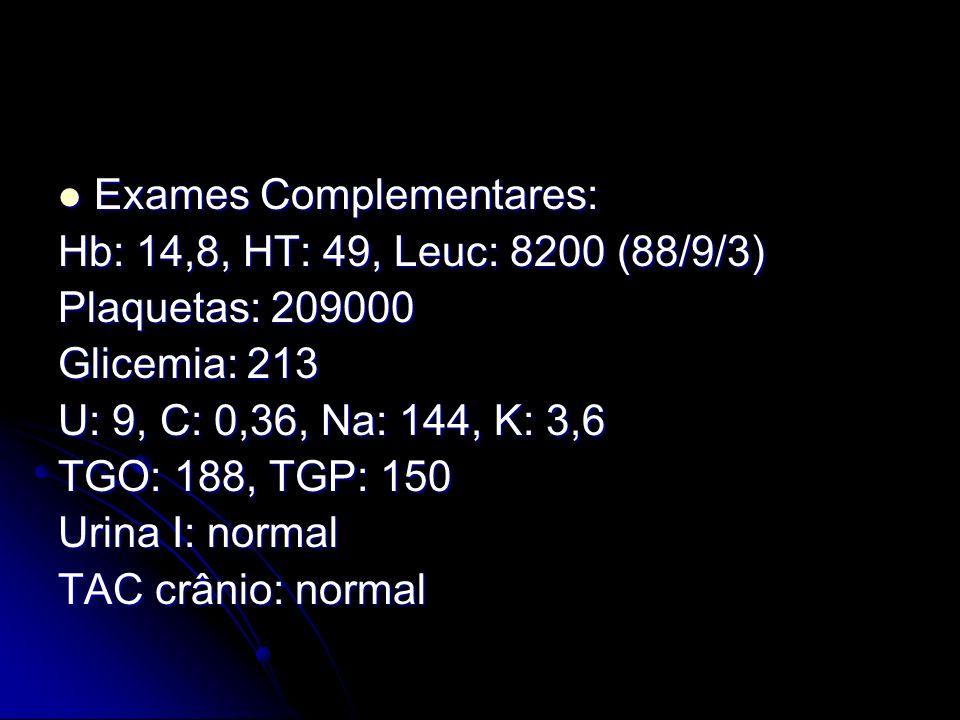 Exames Complementares: Exames Complementares: Hb: 14,8, HT: 49, Leuc: 8200 (88/9/3) Plaquetas: 209000 Glicemia: 213 U: 9, C: 0,36, Na: 144, K: 3,6 TGO