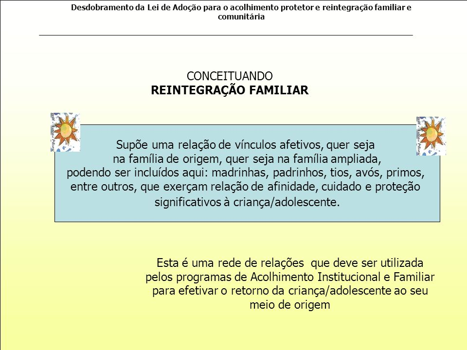 Desdobramento da Lei de Adoção para o acolhimento protetor e reintegração familiar e comunitária Criança/adolescente: Família de origem: Programa: Rede de proteção: FASE DE ACOLHIMENTO INICIAL METODOLOGIA: FASE DE ACOLHIMENTO MÉDIO FASE DE ACOLHIMENTO FINAL ACOMPANHAMENTO PÓS-REINTEGRAÇÃO