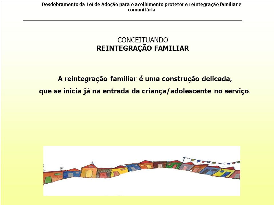 Desdobramento da Lei de Adoção para o acolhimento protetor e reintegração familiar e comunitária FASE DE ACOMPANHAMENTO PÓS REINTEGRAÇÃO (02 ANOS) Elaboração de um plano de acompanhamento específico para a família de origem ou extensa.