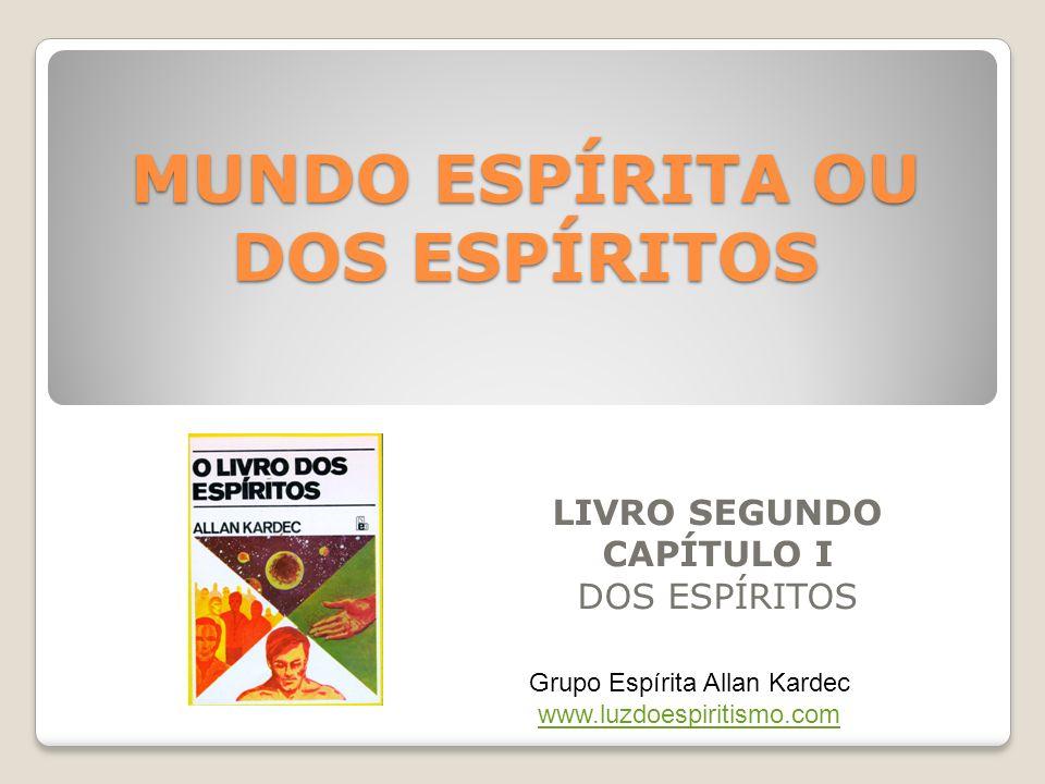 MUNDO ESPÍRITA OU DOS ESPÍRITOS LIVRO SEGUNDO CAPÍTULO I DOS ESPÍRITOS Grupo Espírita Allan Kardec www.luzdoespiritismo.com www.luzdoespiritismo.com
