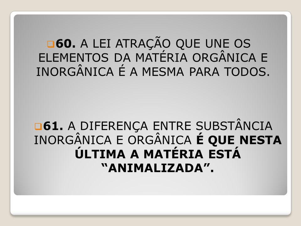 62.A CAUSA DA ANIMALIZAÇÃO DA MATÉRIA ORGÂNICA É A SUA UNIÃO COM O PRINCÍPIO VITAL.