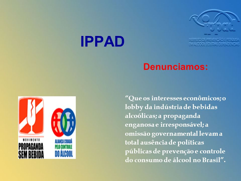 IPPAD Denunciamos: Que os interesses econômicos; o lobby da indústria de bebidas alcoólicas; a propaganda enganosa e irresponsável; a omissão governamental levam a total ausência de políticas públicas de prevenção e controle do consumo de álcool no Brasil.