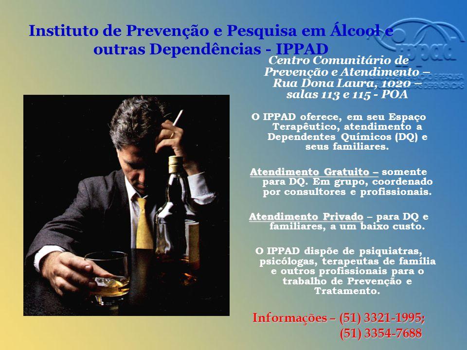 Instituto de Prevenção e Pesquisa em Álcool e outras Dependências - IPPAD Centro Comunitário de Prevenção e Atendimento – Rua Dona Laura, 1020 – salas 113 e 115 - POA O IPPAD oferece, em seu Espaço Terapêutico, atendimento a Dependentes Químicos (DQ) e seus familiares.