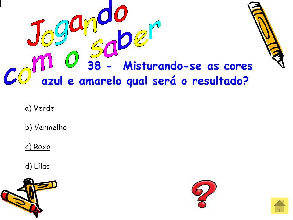 37 - Quais as cores primárias? a) Amarelo – azul – vermelho b) Amarelo – verde – vermelho c) Vermelho – amarelo – roxo d) Azul – roxo – verde Errou! Q