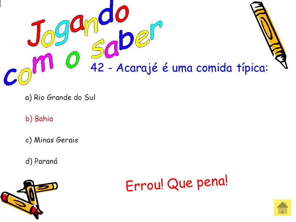 42 - Acarajé é uma comida típica: a) Rio Grande do Sul b) Bahia c) Minas Gerais d) Paraná Acertou! Parabéns!