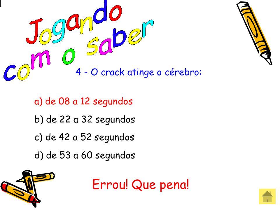 4 - O crack atinge o cérebro: a) de 08 a 12 segundos b) de 22 a 32 segundos c) de 42 a 52 segundos d) de 53 a 60 segundos Acertou! Parabéns!