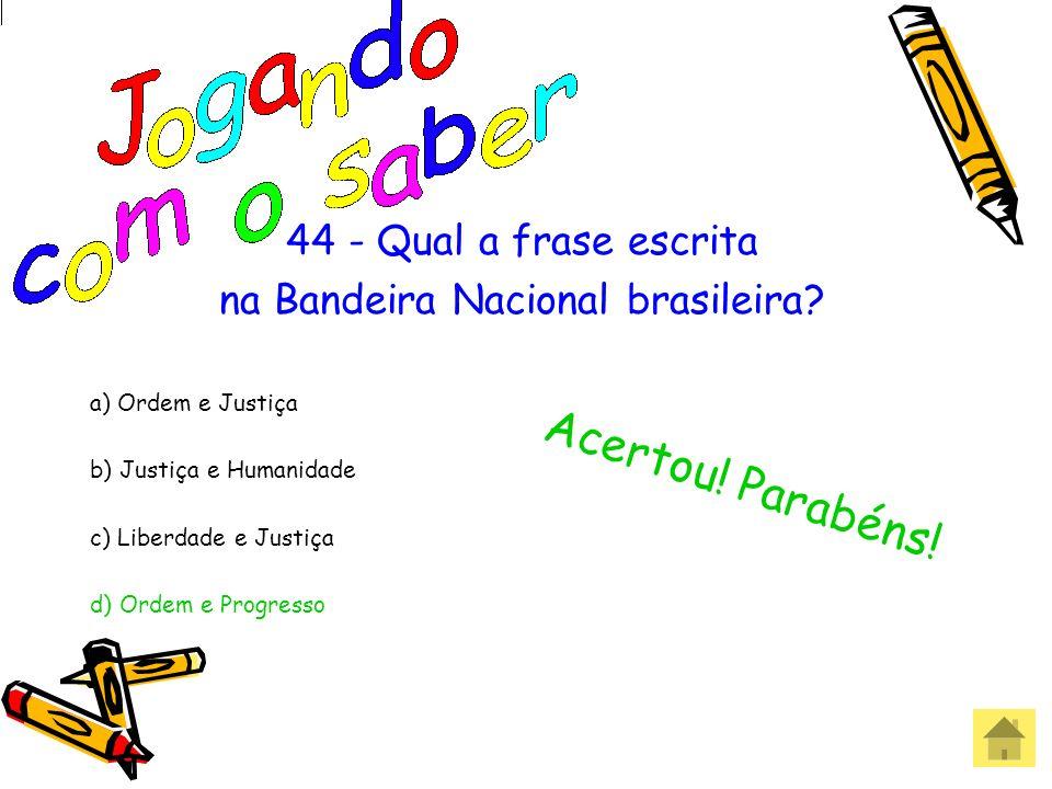 44 - Qual a frase escrita na Bandeira Nacional brasileira? a) Ordem e Justiça b) Justiça e Humanidade c) Liberdade e Justiça d) Ordem e Progresso