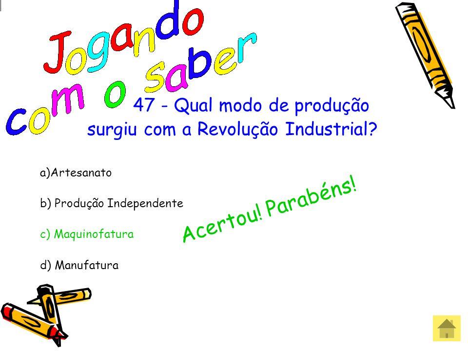 47 - Qual modo de produção surgiu com a Revolução Industrial? a)Artesanato b) Produção Independente c) Maquinofatura d) Manufatura