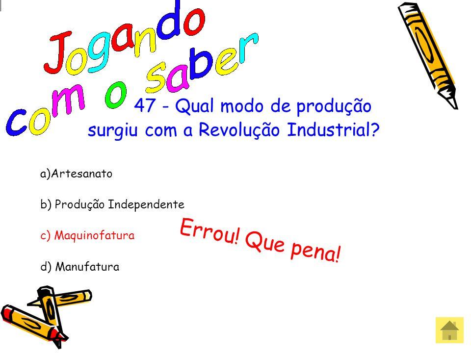47 - Qual modo de produção surgiu com a Revolução Industrial? a)Artesanato b) Produção Independente c) Maquinofatura d) Manufatura Acertou! Parabéns!