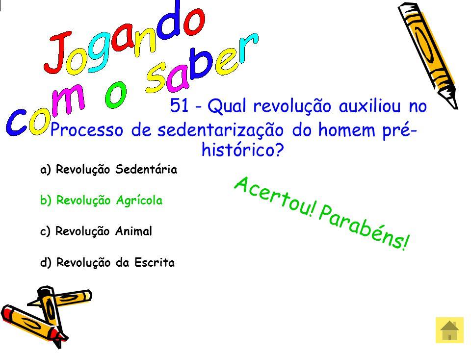 51 - Qual revolução auxiliou no Processo de sedentarização do homem pré- histórico? a) Revolução Sedentária b) Revolução Agrícola c) Revolução Animal