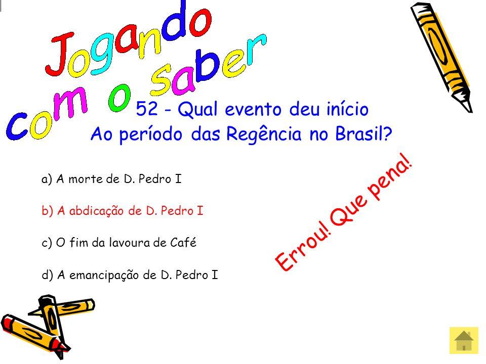52 - Qual evento deu início Ao período das Regência no Brasil? a) A morte de D. Pedro I b) A abdicação de D. Pedro I c) O fim da lavoura de Café d) A