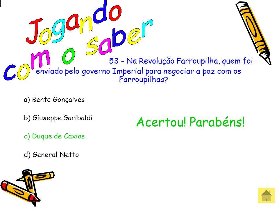 53 - Na Revolução Farroupilha, quem foi enviado pelo governo Imperial para negociar a paz com os Farroupilhas? a) Bento Gonçalves b) Giuseppe Garibald