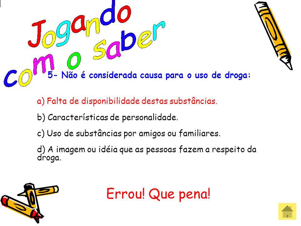 Acertou! Parabéns! 5- Não é considerada causa para o uso de droga: a) Falta de disponibilidade destas substâncias. b) Características de personalidade