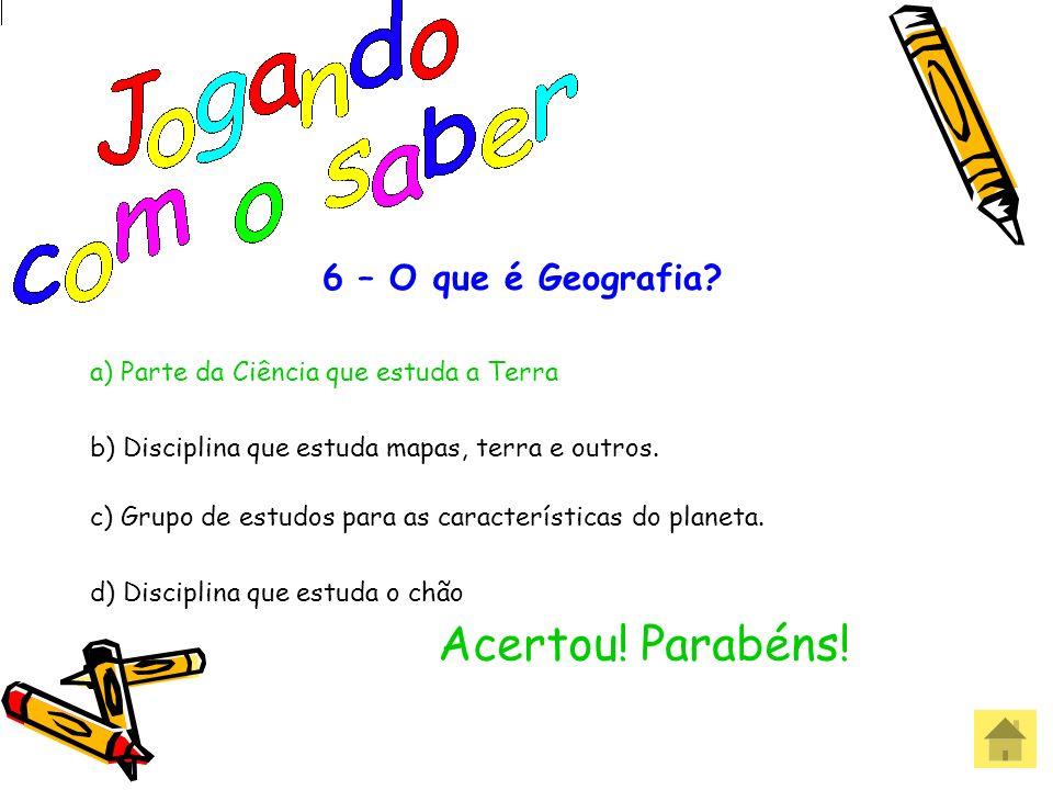 6 – O que é Geografia? a) Parte da Ciência que estuda a Terra b) Disciplina que estuda mapas, terra e outros. c) Grupo de estudos para as característi