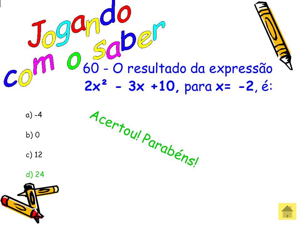 60 - O resultado da expressão 2x² - 3x +10, para x= -2, é: a) -4 b) 0 c) 12 d) 24