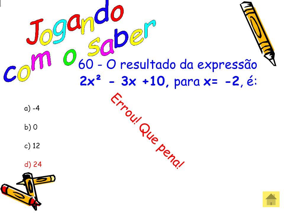 60 - O resultado da expressão 2x² - 3x +10, para x= -2, é: a) -4 b) 0 c) 12 d) 24 Acertou! Parabéns!