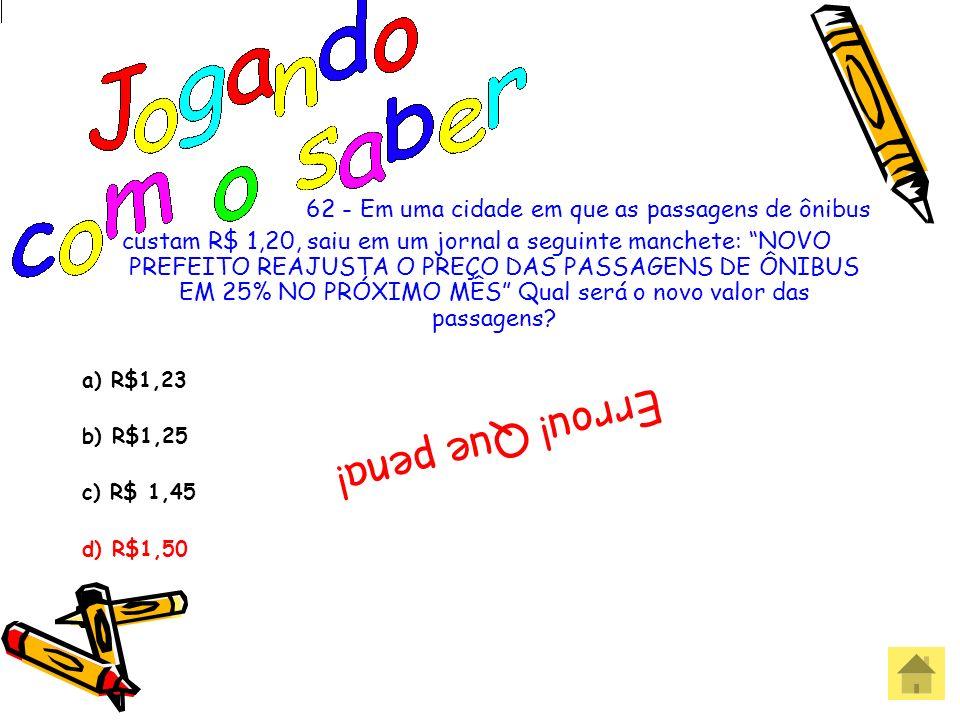 62 - Em uma cidade em que as passagens de ônibus custam R$ 1,20, saiu em um jornal a seguinte manchete: NOVO PREFEITO REAJUSTA O PREÇO DAS PASSAGENS D