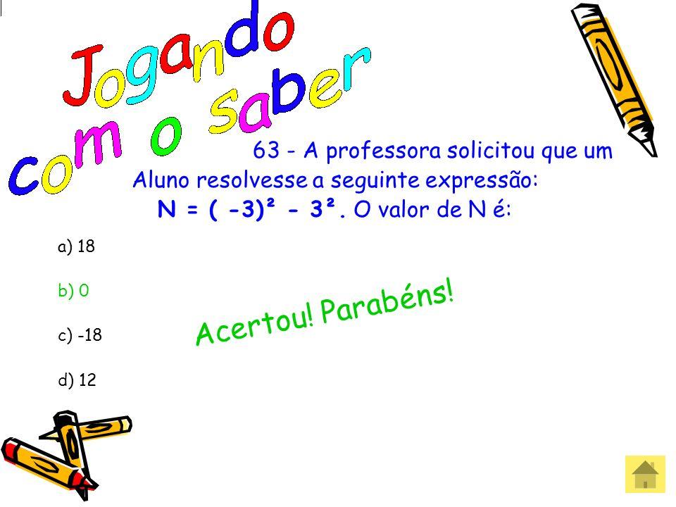 63 - A professora solicitou que um Aluno resolvesse a seguinte expressão: N = ( -3)² - 3². O valor de N é: a) 18 b) 0 c) -18 d) 12