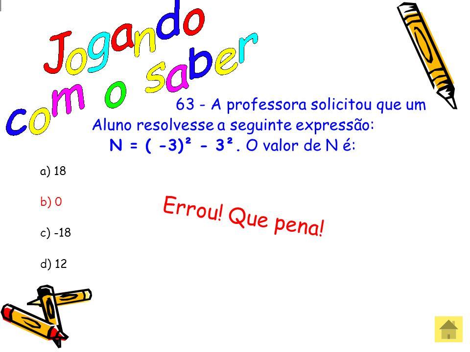 63 - A professora solicitou que um Aluno resolvesse a seguinte expressão: N = ( -3)² - 3². O valor de N é: a) 18 b) 0 c) -18 d) 12 Acertou! Parabéns!