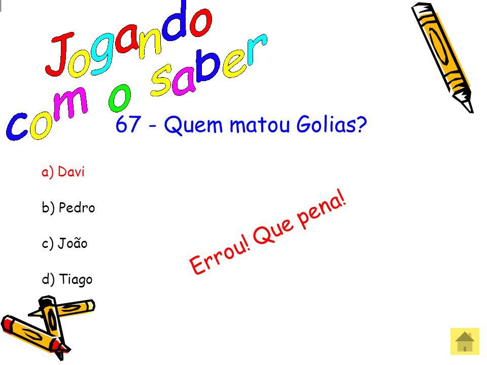 67 -Quem matou Golias? a) Davi b) Pedro c) João d) Tiago Acertou! Parabéns!