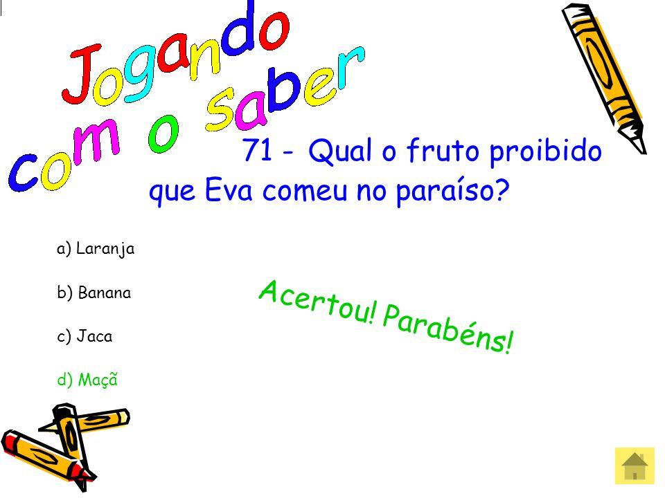 71 -Qual o fruto proibido que Eva comeu no paraíso? a) Laranja b) Banana c) Jaca d) Maçã
