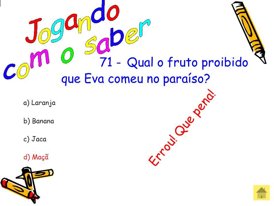 71 -Qual o fruto proibido que Eva comeu no paraíso? a) Laranja b) Banana c) Jaca d) Maçã Acertou! Parabéns!
