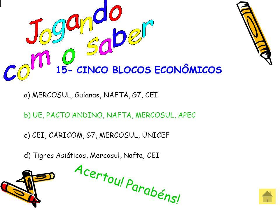 15- CINCO BLOCOS ECONÔMICOS a) MERCOSUL, Guianas, NAFTA, G7, CEI b) UE, PACTO ANDINO, NAFTA, MERCOSUL, APEC c) CEI, CARICOM, G7, MERCOSUL, UNICEF d) T