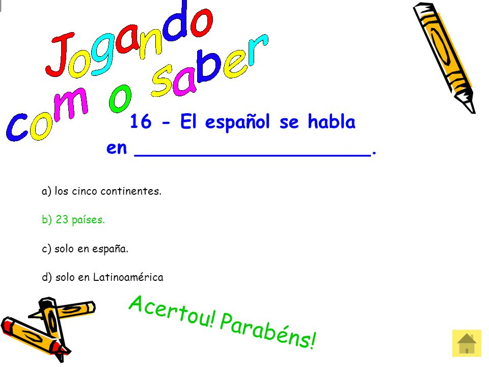 16 - El español se habla en ____________________. a) los cinco continentes. b) 23 países. c) solo en españa. d) solo en Latinoamérica