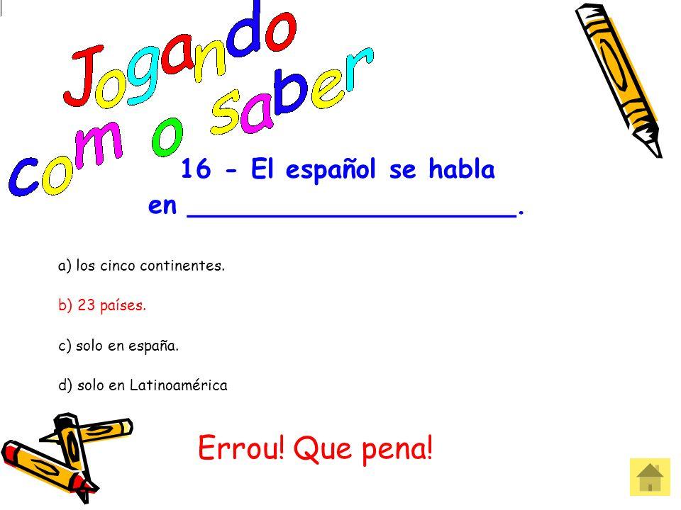 16 - El español se habla en ____________________. a) los cinco continentes. b) 23 países. c) solo en españa. d) solo en Latinoamérica Acertou! Parabén