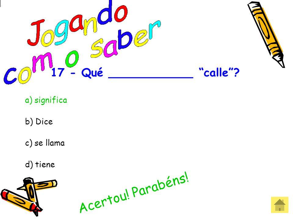 17 - Qué ____________ calle? a) significa b) Dice c) se llama d) tiene