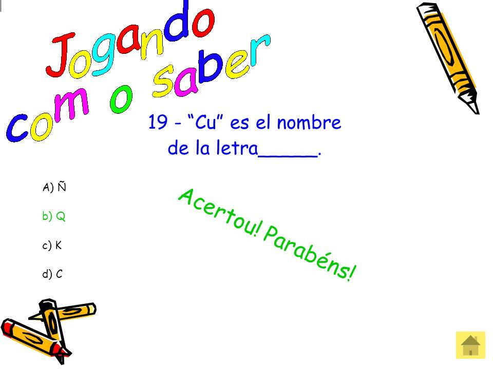 19 - Cu es el nombre de la letra_____. A) Ñ b) Q c) K d) C