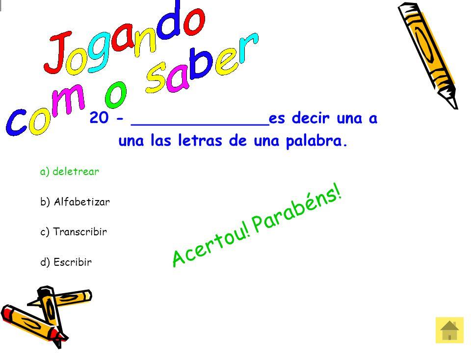 20 - ______________es decir una a una las letras de una palabra. a) deletrear b) Alfabetizar c) Transcribir d) Escribir