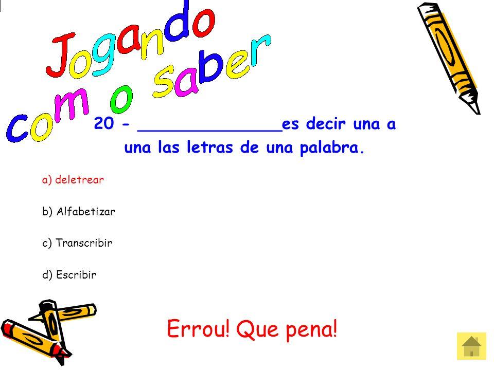 20 - ______________es decir una a una las letras de una palabra. a) deletrear b) Alfabetizar c) Transcribir d) Escribir Acertou! Parabéns!
