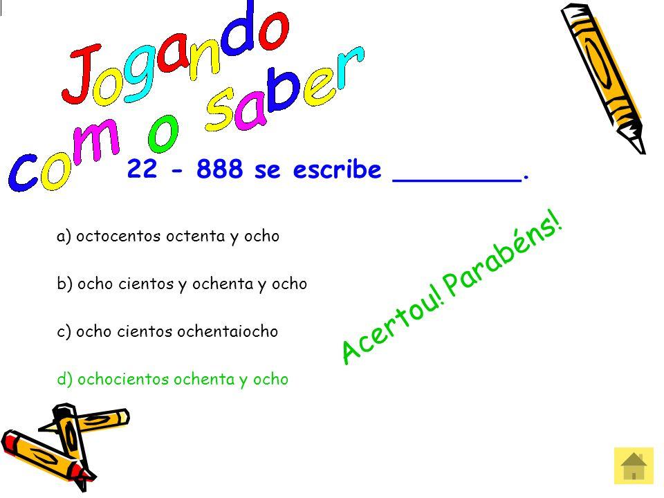 22 - 888 se escribe ________. a) octocentos octenta y ocho b) ocho cientos y ochenta y ocho c) ocho cientos ochentaiocho d) ochocientos ochenta y ocho