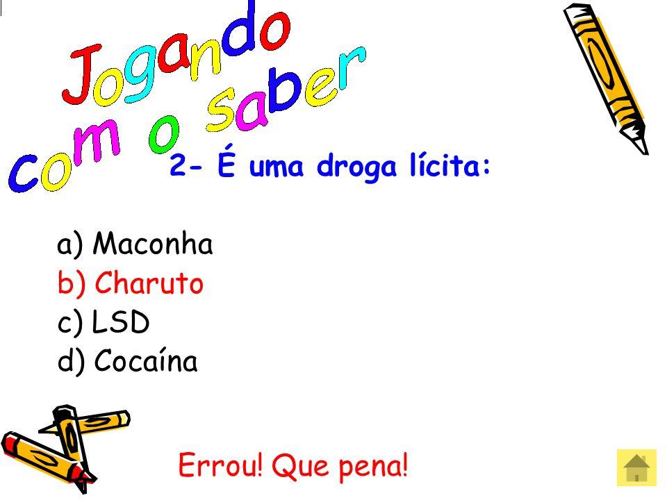 2- É uma droga lícita: a) Maconha b) Charuto c) LSD d) Cocaína Acertou! Parabéns!