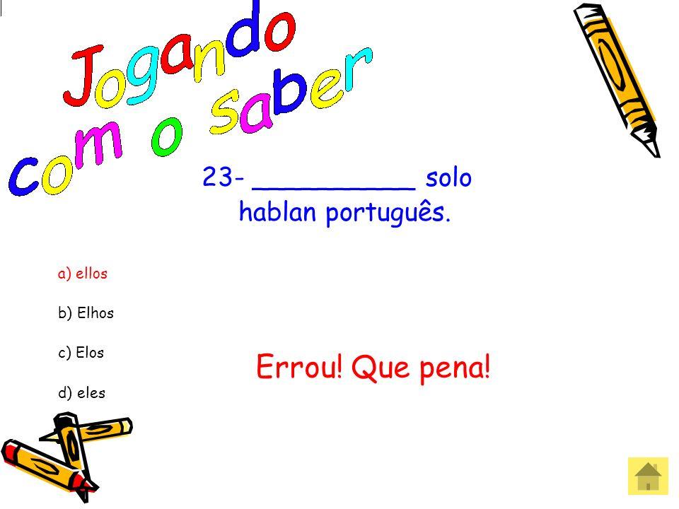 23- __________ solo hablan português. a) ellos b) Elhos c) Elos d) eles Acertou! Parabéns!