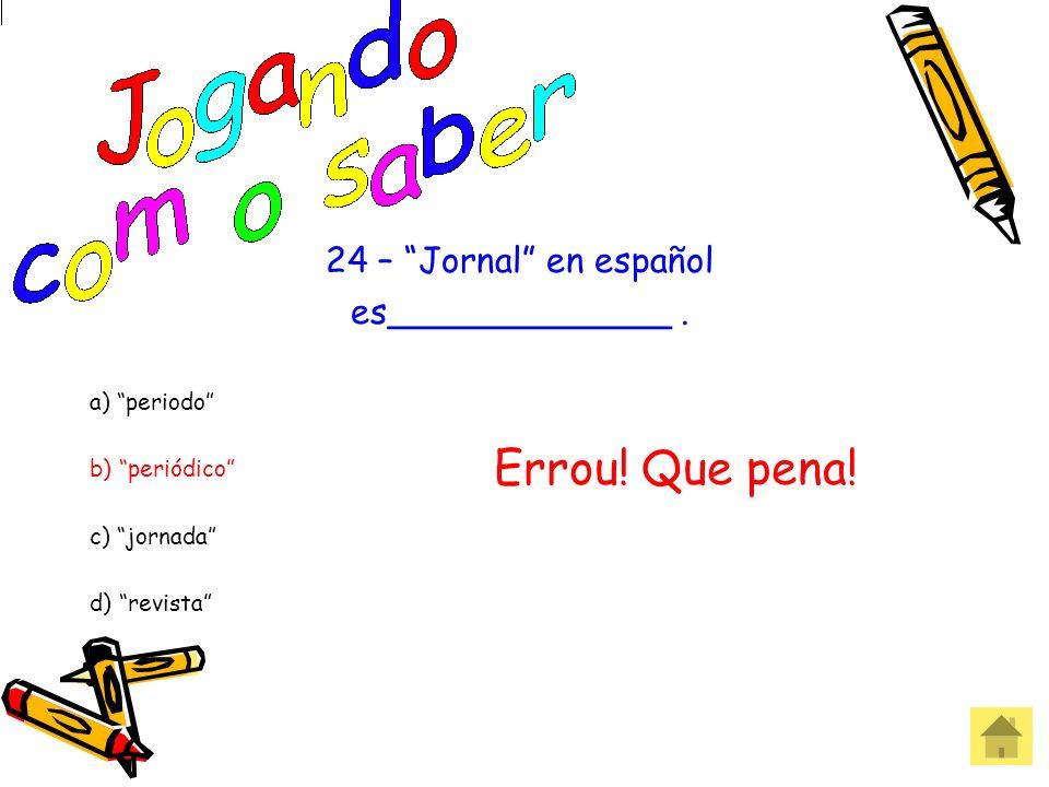 24 – Jornal en español es_____________. a) periodo b) periódico c) jornada d) revista Acertou! Parabéns!