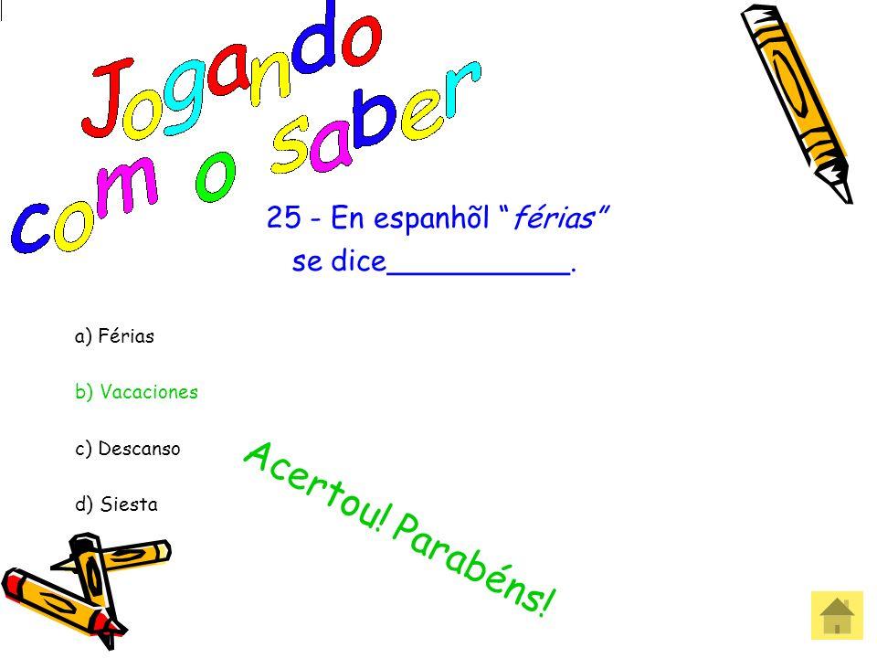 25 - En espanhõl férias se dice__________. a) Férias b) Vacaciones c) Descanso d) Siesta