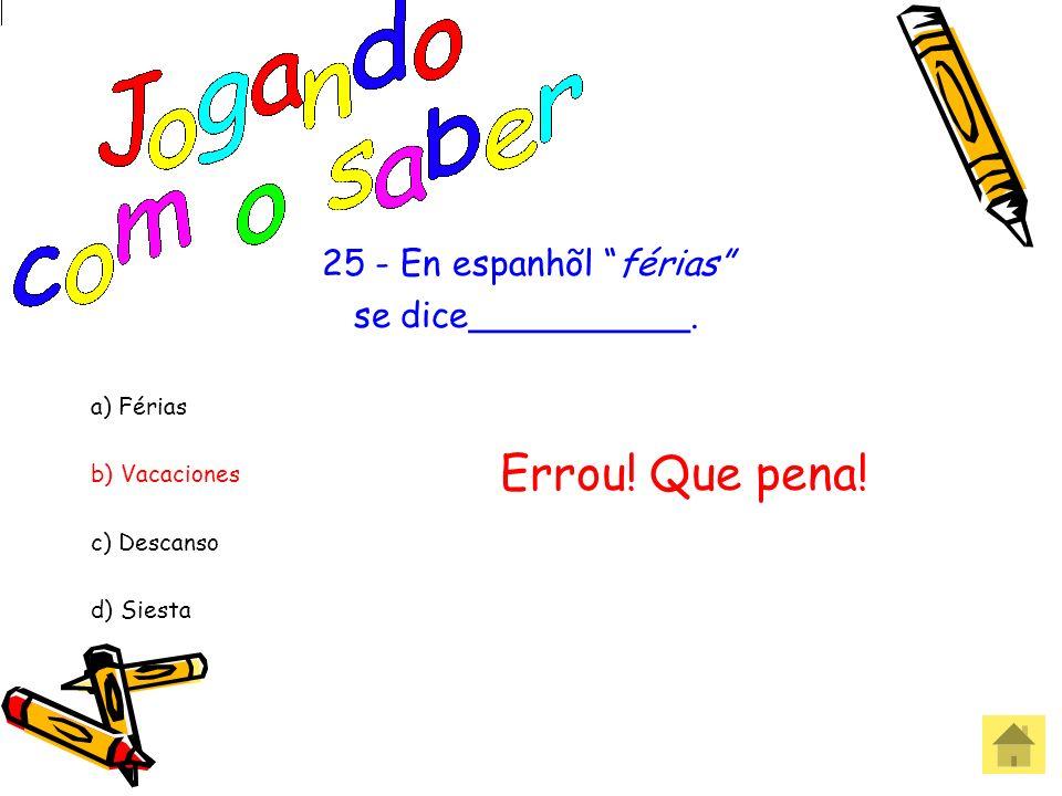 25 - En espanhõl férias se dice__________. a) Férias b) Vacaciones c) Descanso d) Siesta Acertou! Parabéns!