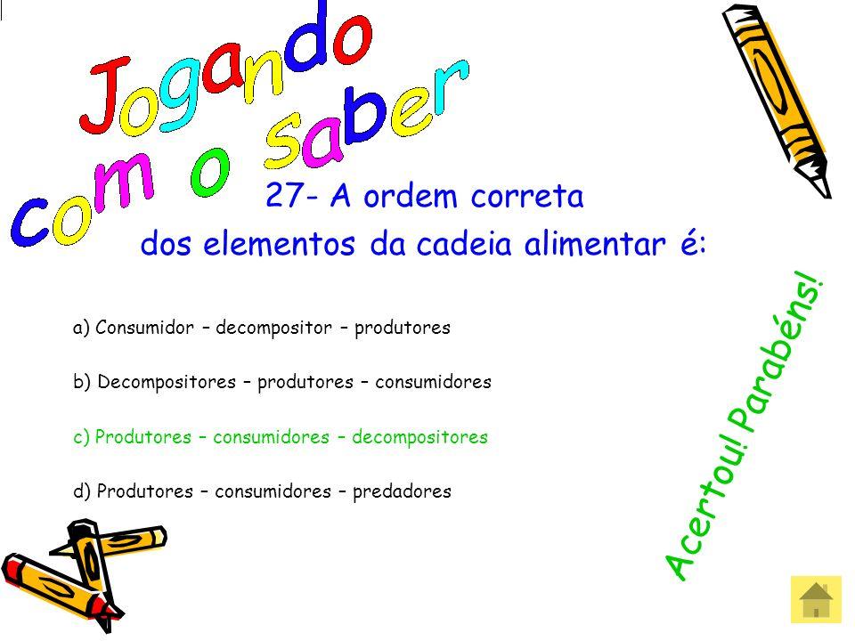 27- A ordem correta dos elementos da cadeia alimentar é: a) Consumidor – decompositor – produtores b) Decompositores – produtores – consumidores c) Pr