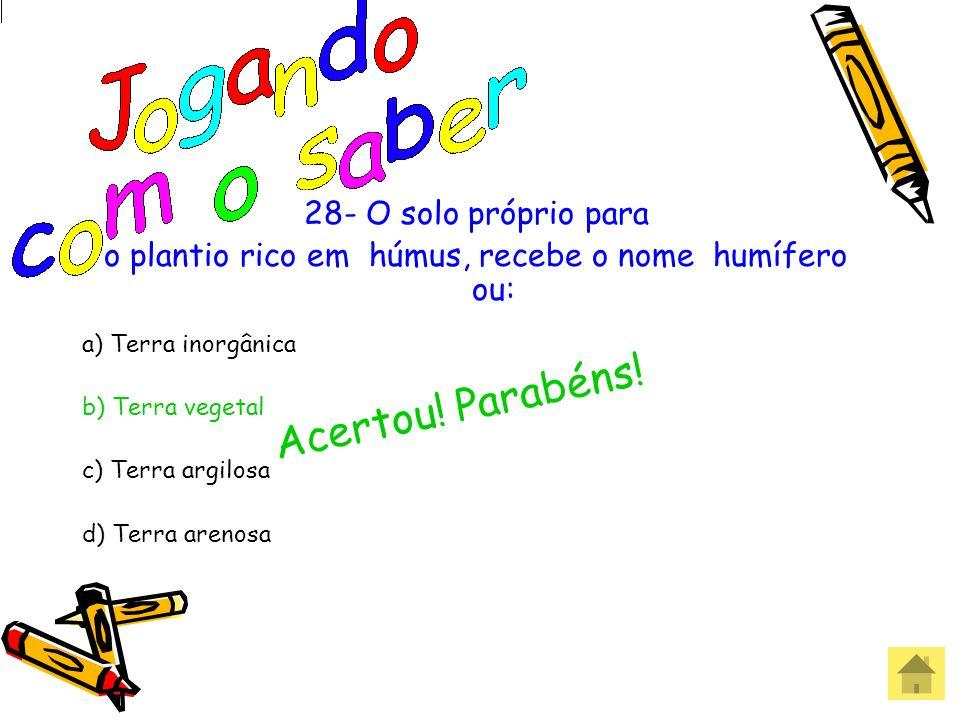 28- O solo próprio para o plantio rico em húmus, recebe o nome humífero ou: a) Terra inorgânica b) Terra vegetal c) Terra argilosa d) Terra arenosa