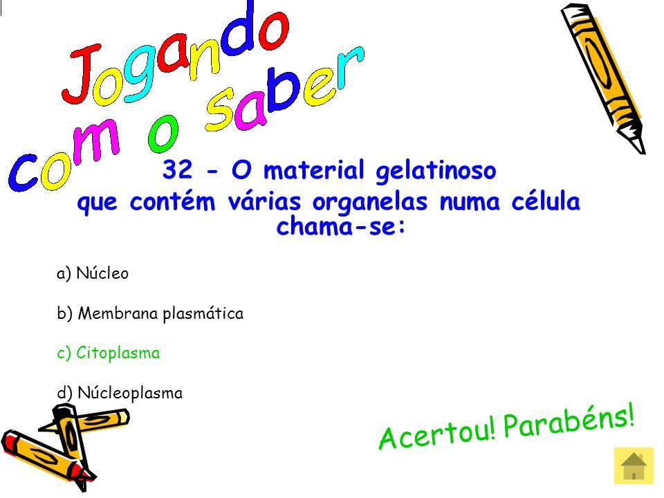 32 - O material gelatinoso que contém várias organelas numa célula chama- se: a) Núcleo b) Membrana plasmática c) Citoplasma d) Núcleoplasma
