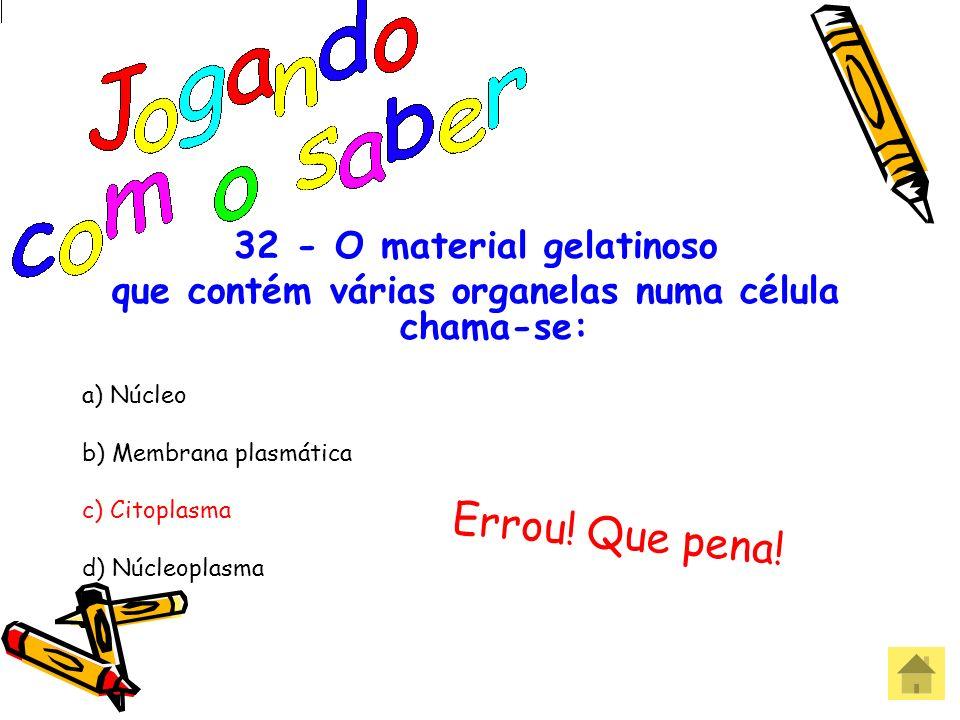 32 - O material gelatinoso que contém várias organelas numa célula chama-se: a) Núcleo b) Membrana plasmática c) Citoplasma d) Núcleoplasma Acertou! P