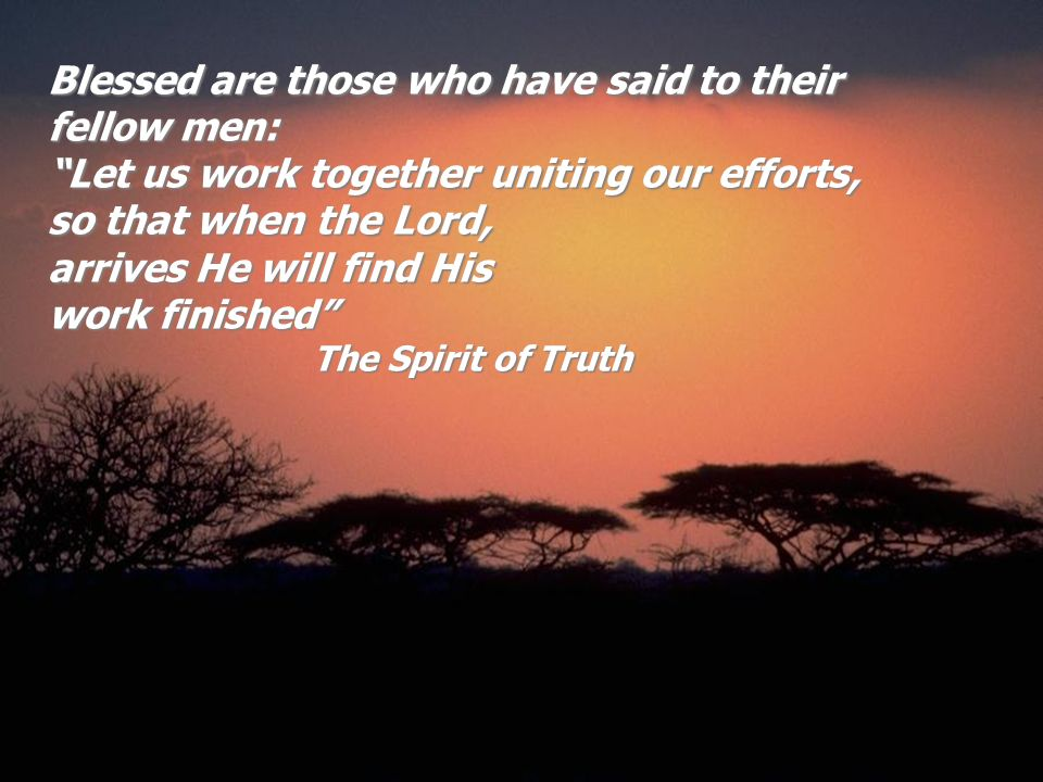 Blessed are those who have said to their fellow men: Let us work together uniting our efforts, so that when the Lord, arrives He will find His work fi