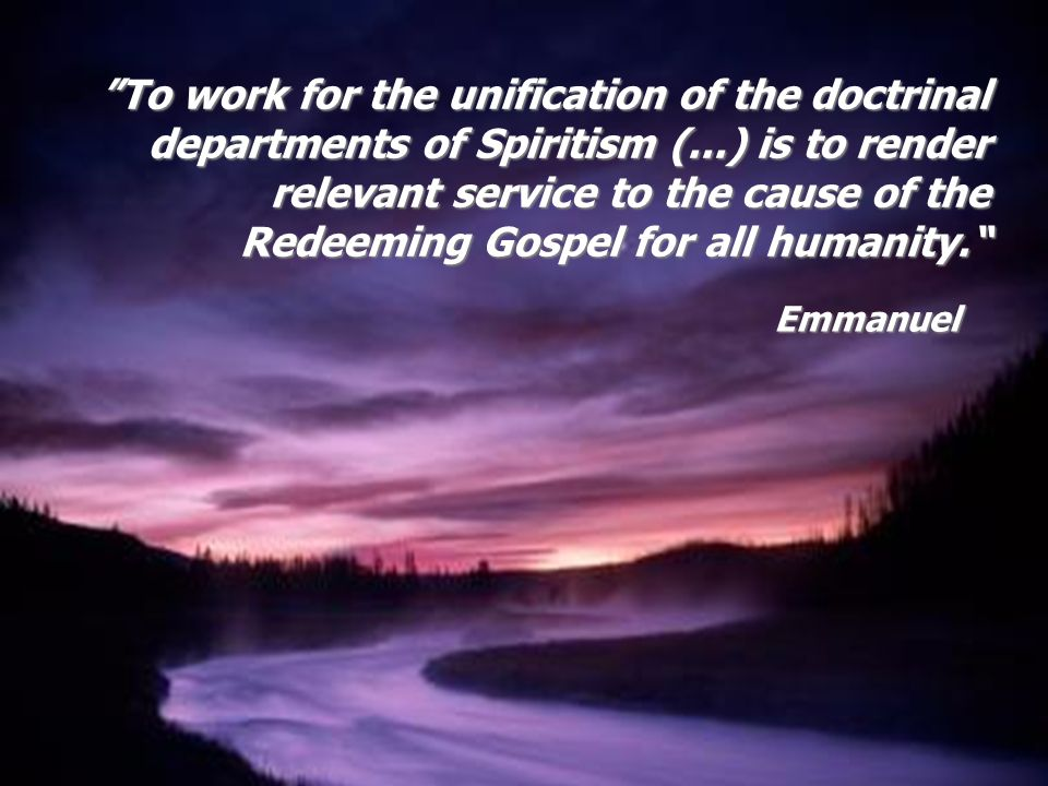 Emmanuel To work for the unification of the doctrinal departments of Spiritism (...) is to render relevant service to the cause of the Redeeming Gospe